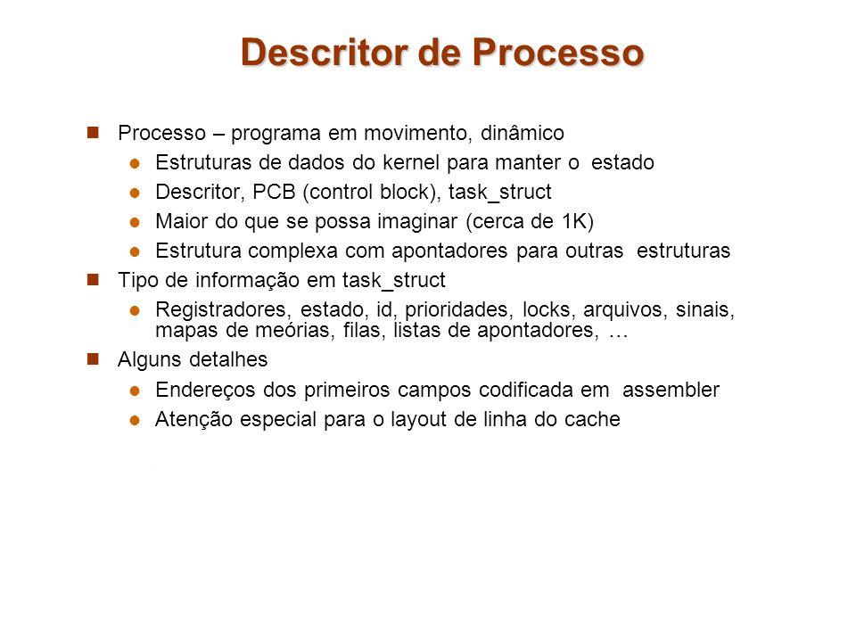 Descritor de Processo Processo – programa em movimento, dinâmico Estruturas de dados do kernel para manter o estado Descritor, PCB (control block), ta