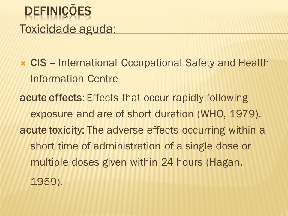 Toxicidade aguda: CIS – International Occupational Safety and Health Information Centre acute effects: Effects that occur rapidly following exposure a