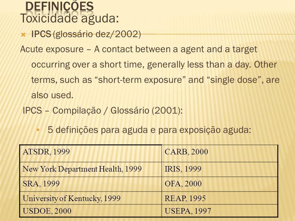Toxicidade aguda: IPCS (glossário dez/2002) Acute exposure – A contact between a agent and a target occurring over a short time, generally less than a