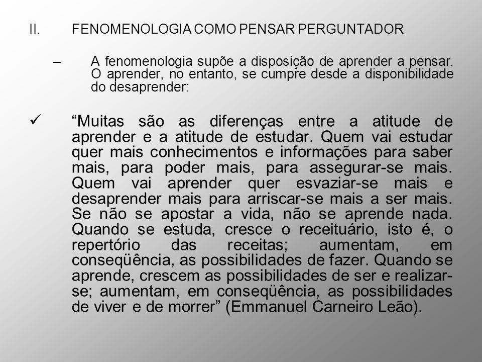 II.FENOMENOLOGIA COMO PENSAR PERGUNTADOR –A fenomenologia supõe a disposição de aprender a pensar. O aprender, no entanto, se cumpre desde a disponibi