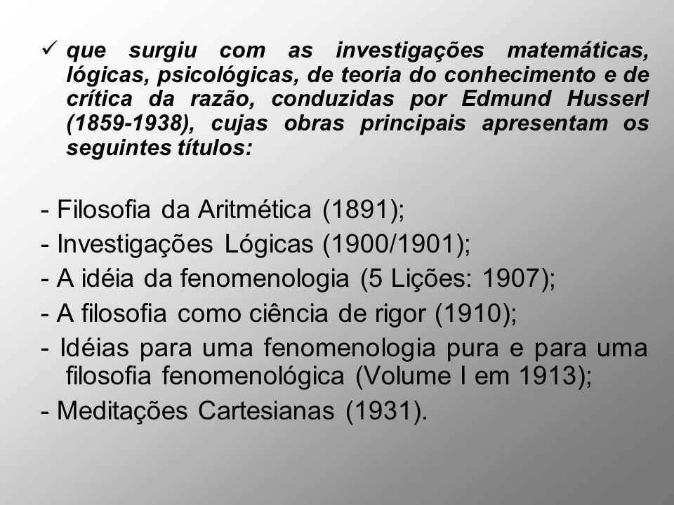 que surgiu com as investigações matemáticas, lógicas, psicológicas, de teoria do conhecimento e de crítica da razão, conduzidas por Edmund Husserl (1859-1938), cujas obras principais apresentam os seguintes títulos: - Filosofia da Aritmética (1891); - Investigações Lógicas (1900/1901); - A idéia da fenomenologia (5 Lições: 1907); - A filosofia como ciência de rigor (1910); - Idéias para uma fenomenologia pura e para uma filosofia fenomenológica (Volume I em 1913); - Meditações Cartesianas (1931).