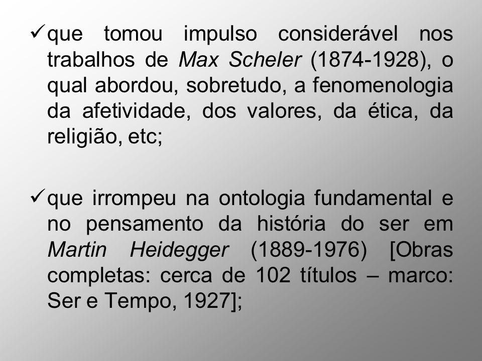 que tomou impulso considerável nos trabalhos de Max Scheler (1874-1928), o qual abordou, sobretudo, a fenomenologia da afetividade, dos valores, da ética, da religião, etc; que irrompeu na ontologia fundamental e no pensamento da história do ser em Martin Heidegger (1889-1976) [Obras completas: cerca de 102 títulos – marco: Ser e Tempo, 1927];