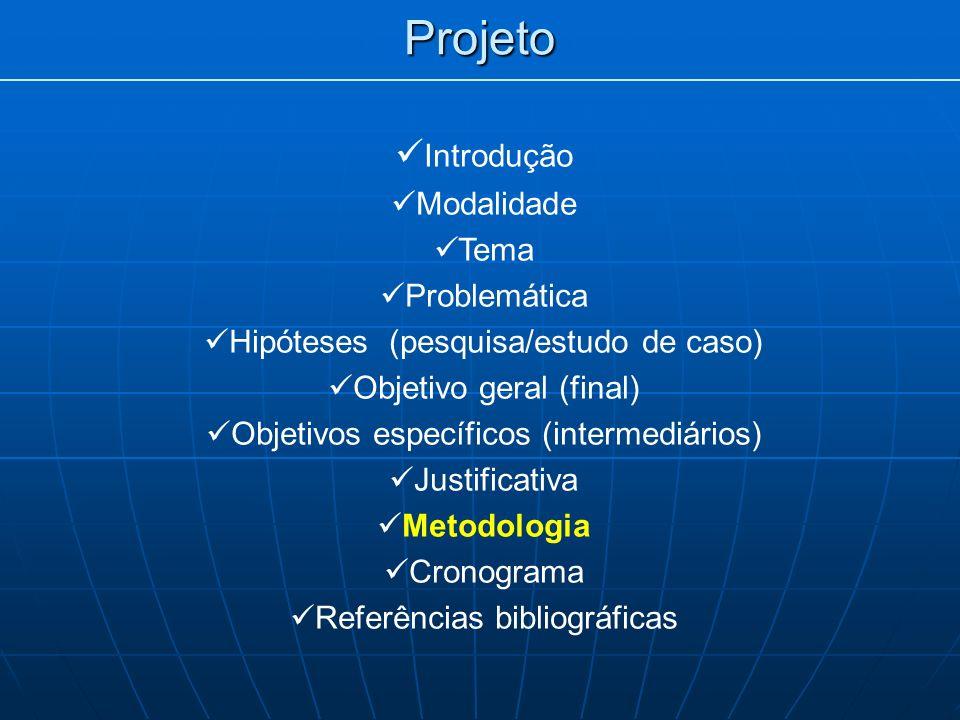 Projeto Introdução Modalidade Tema Problemática Hipóteses (pesquisa/estudo de caso) Objetivo geral (final) Objetivos específicos (intermediários) Justificativa Metodologia Cronograma Referências bibliográficas