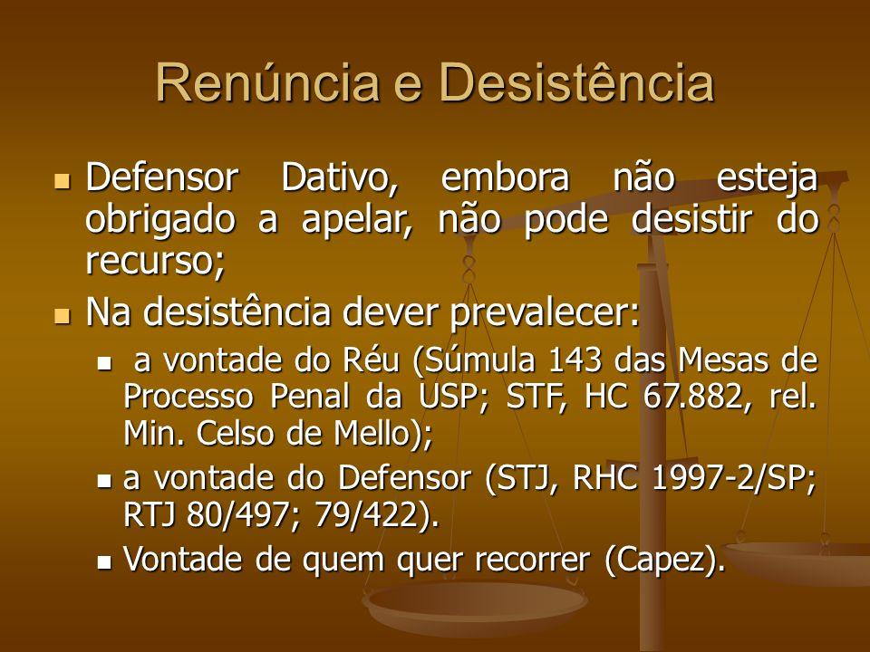 Renúncia e Desistência Defensor Dativo, embora não esteja obrigado a apelar, não pode desistir do recurso; Defensor Dativo, embora não esteja obrigado a apelar, não pode desistir do recurso; Na desistência dever prevalecer: Na desistência dever prevalecer: a vontade do Réu (Súmula 143 das Mesas de Processo Penal da USP; STF, HC 67.882, rel.
