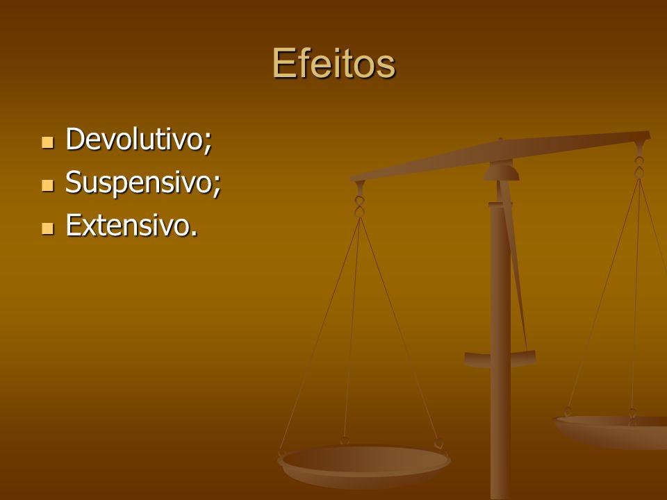 Efeitos Devolutivo; Devolutivo; Suspensivo; Suspensivo; Extensivo. Extensivo.