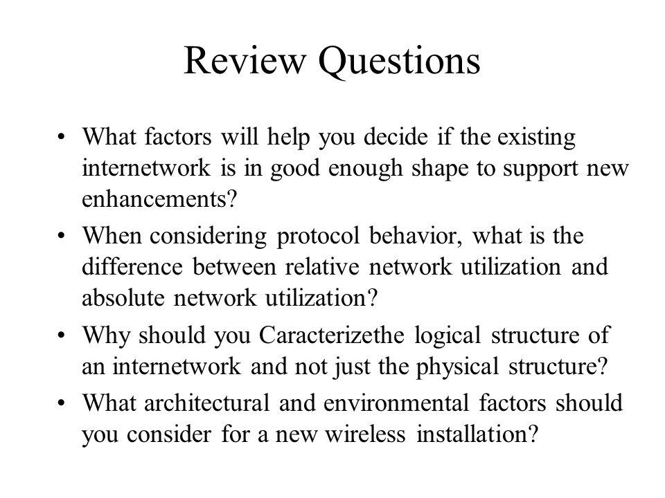 Review Questions What factors will help you decide if the existing internetwork is in good enough shape to support new enhancements? When considering