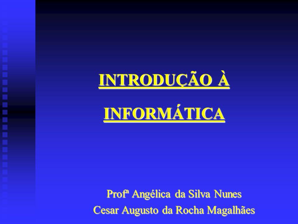 INTRODUÇÃO À INFORMÁTICA Profª Angélica da Silva Nunes Cesar Augusto da Rocha Magalhães
