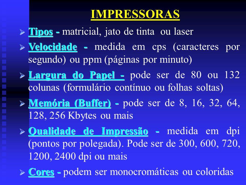 IMPRESSORAS Tipos - Tipos - matricial, jato de tinta ou laser Velocidade - Velocidade - medida em cps (caracteres por segundo) ou ppm (páginas por min