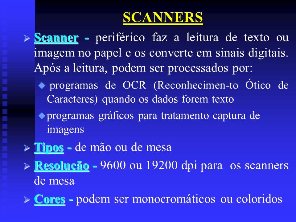 SCANNERS Scanner - Scanner - periférico faz a leitura de texto ou imagem no papel e os converte em sinais digitais. Após a leitura, podem ser processa