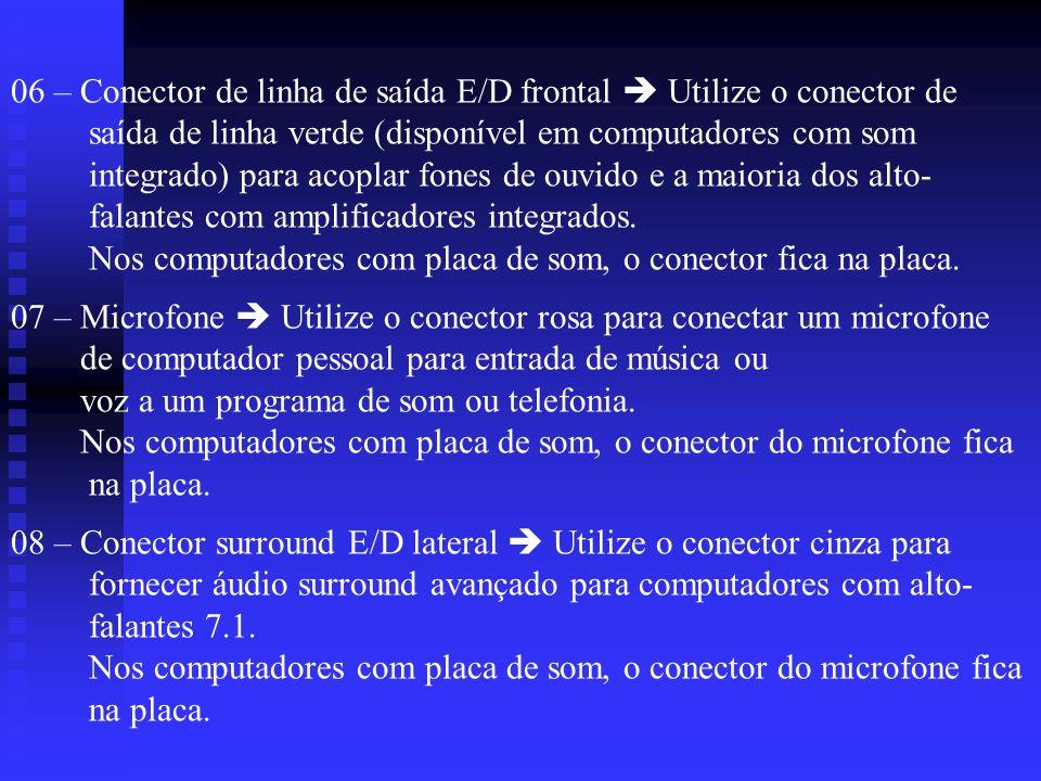 06 – Conector de linha de saída E/D frontal Utilize o conector de saída de linha verde (disponível em computadores com som integrado) para acoplar fon