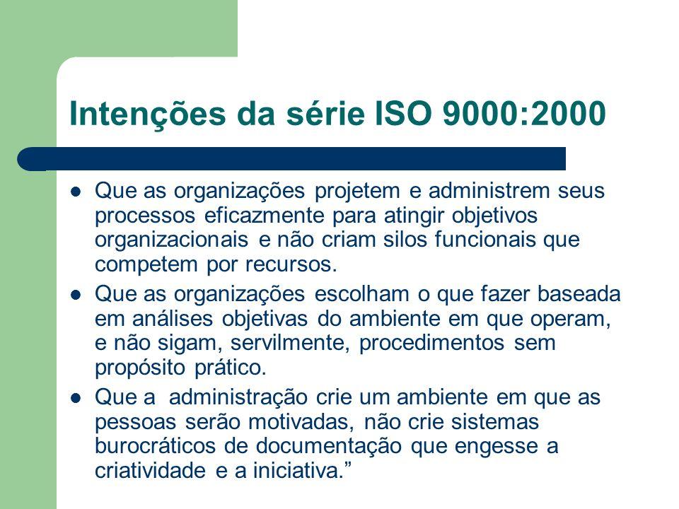 Intenções da série ISO 9000:2000 Que as organizações projetem e administrem seus processos eficazmente para atingir objetivos organizacionais e não cr