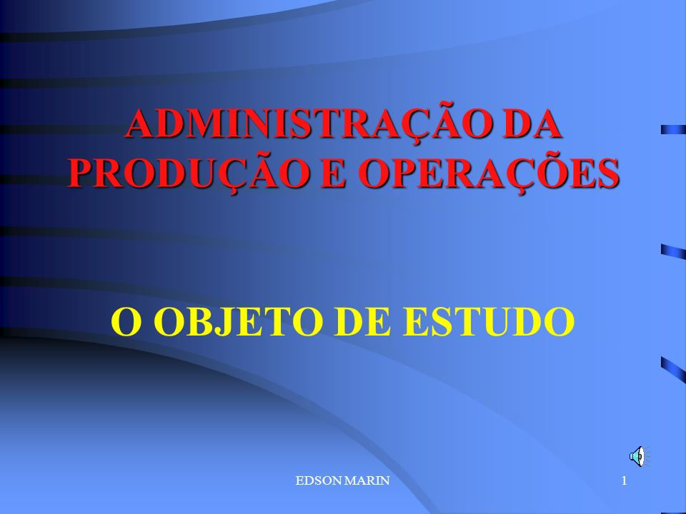 EDSON MARIN1 ADMINISTRAÇÃO DA PRODUÇÃO E OPERAÇÕES O OBJETO DE ESTUDO