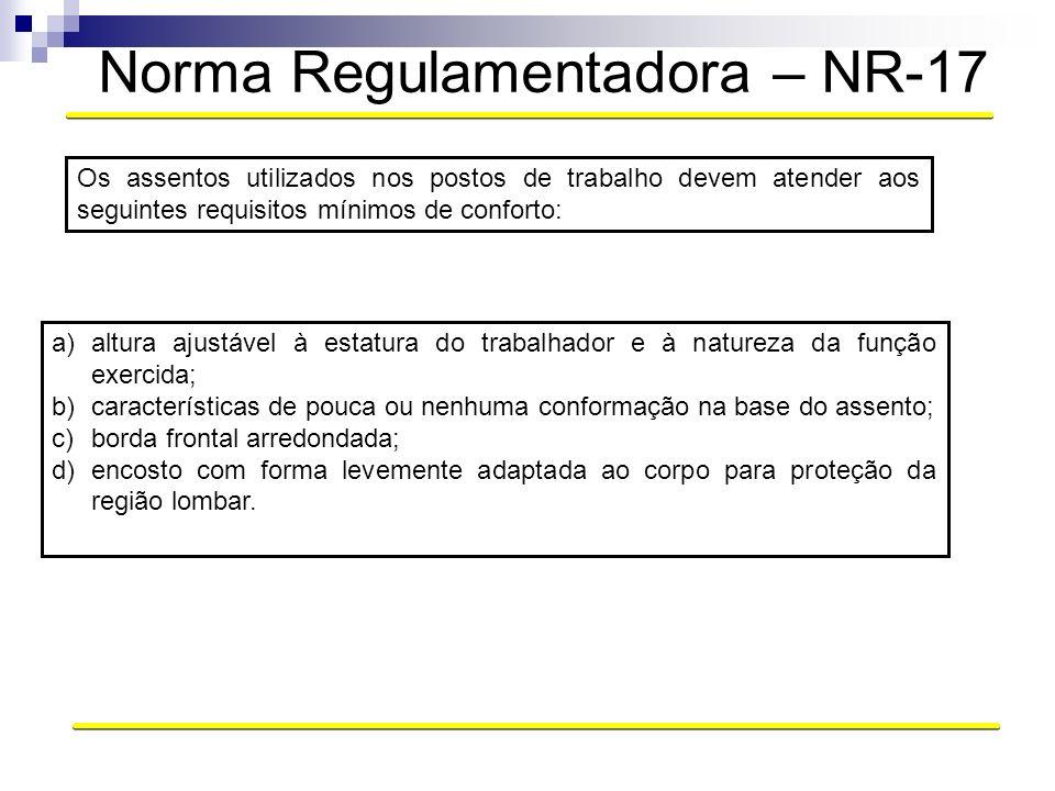 Norma Regulamentadora – NR-17 Os assentos utilizados nos postos de trabalho devem atender aos seguintes requisitos mínimos de conforto: a)altura ajust