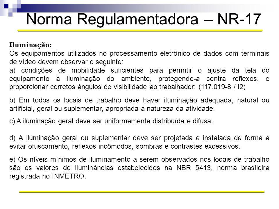 Norma Regulamentadora – NR-17 Iluminação: Os equipamentos utilizados no processamento eletrônico de dados com terminais de vídeo devem observar o segu