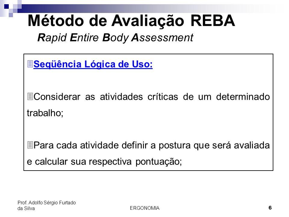 ERGONOMIA 6 Prof. Adolfo Sérgio Furtado da Silva Método de Avaliação REBA Rapid Entire Body Assessment 3Seqüência Lógica de Uso: 3Considerar as ativid