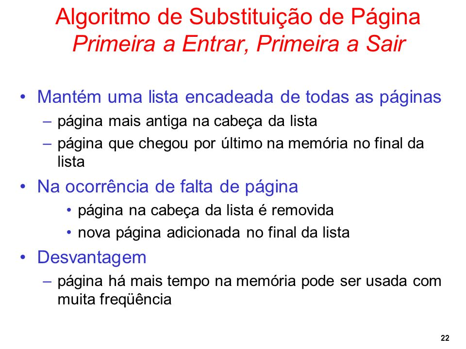 22 Algoritmo de Substituição de Página Primeira a Entrar, Primeira a Sair Mantém uma lista encadeada de todas as páginas –página mais antiga na cabeça