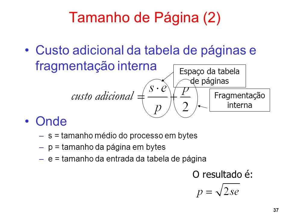 37 Tamanho de Página (2) Custo adicional da tabela de páginas e fragmentação interna Onde –s = tamanho médio do processo em bytes –p = tamanho da pági