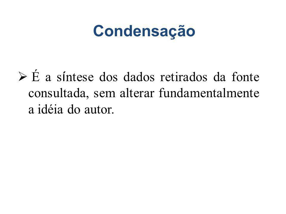 Condensação É a s í ntese dos dados retirados da fonte consultada, sem alterar fundamentalmente a idéia do autor.