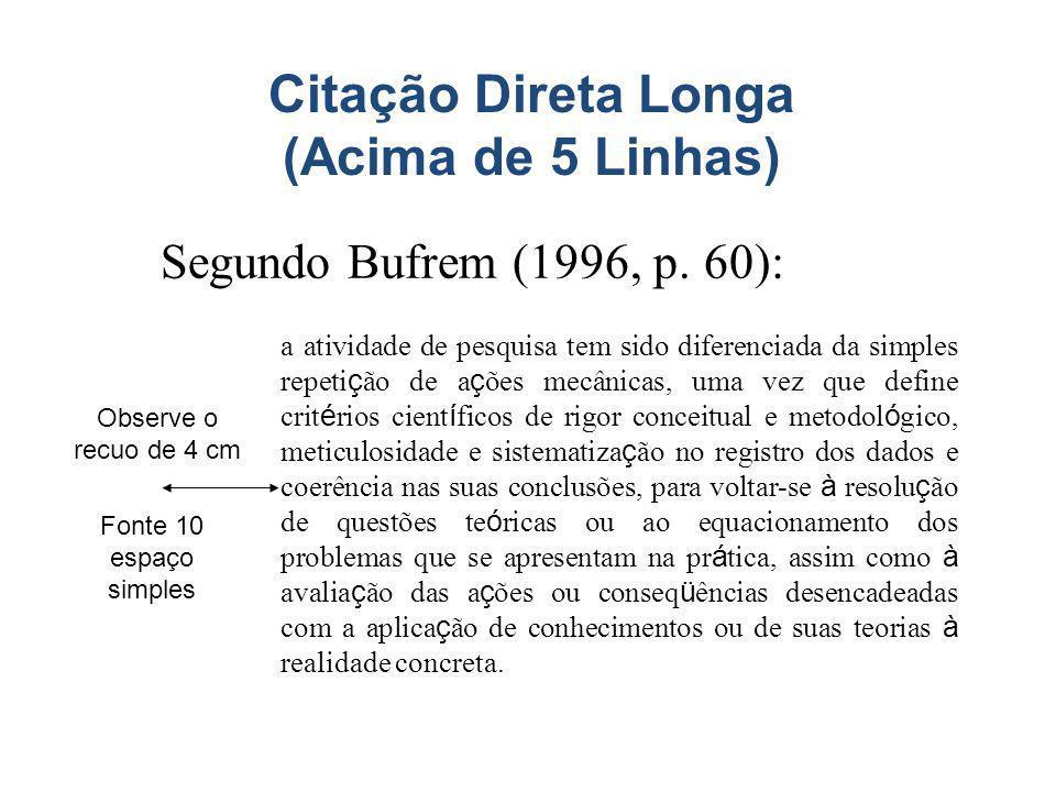 Citação Direta Longa (Acima de 5 Linhas) Segundo Bufrem (1996, p. 60): a atividade de pesquisa tem sido diferenciada da simples repeti ç ão de a ç ões
