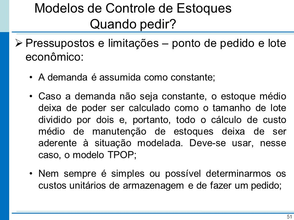 Modelos de Controle de Estoques Quando pedir? Pressupostos e limitações – ponto de pedido e lote econômico: A demanda é assumida como constante; Caso