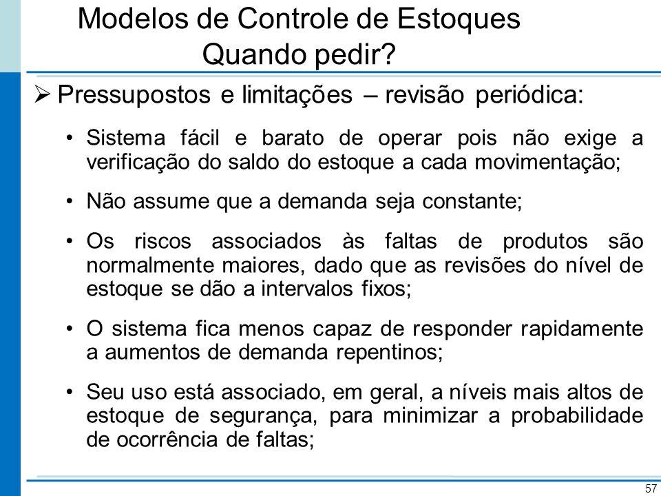 Modelos de Controle de Estoques Quando pedir? Pressupostos e limitações – revisão periódica: Sistema fácil e barato de operar pois não exige a verific