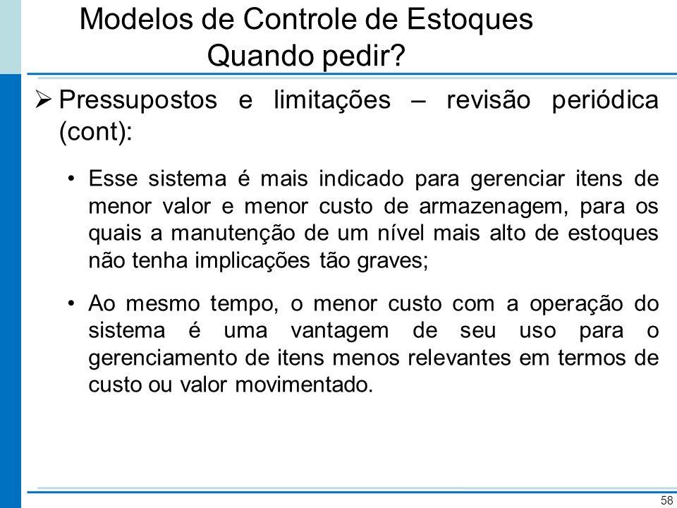 Modelos de Controle de Estoques Quando pedir? Pressupostos e limitações – revisão periódica (cont): Esse sistema é mais indicado para gerenciar itens