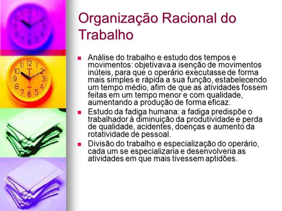 Organização Racional do Trabalho Análise do trabalho e estudo dos tempos e movimentos: objetivava a isenção de movimentos inúteis, para que o operário