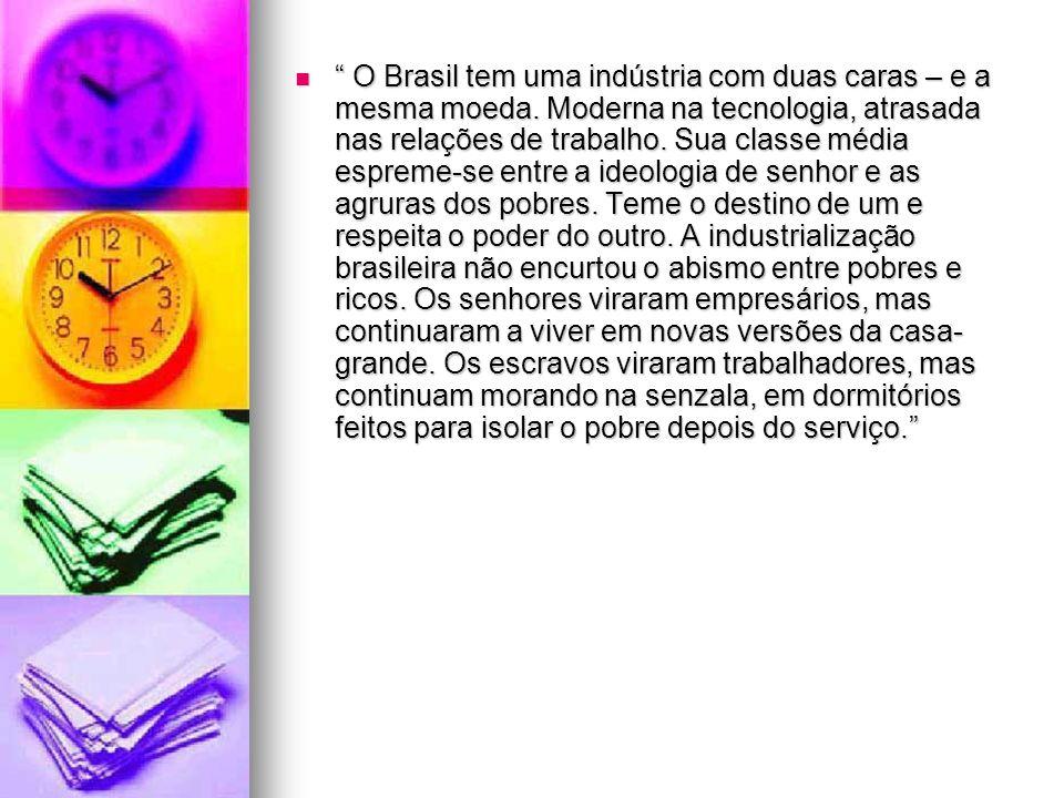 O Brasil tem uma indústria com duas caras – e a mesma moeda. Moderna na tecnologia, atrasada nas relações de trabalho. Sua classe média espreme-se ent