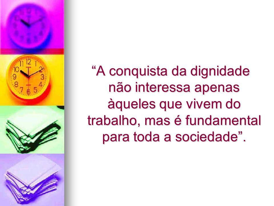 A conquista da dignidade não interessa apenas àqueles que vivem do trabalho, mas é fundamental para toda a sociedade. A conquista da dignidade não int