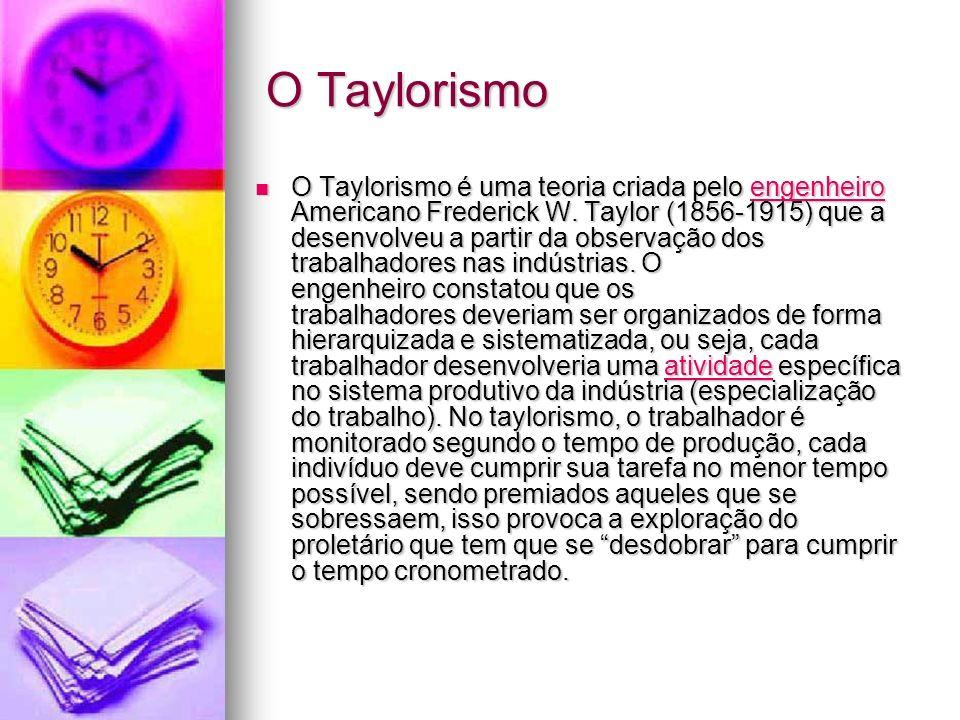 O Taylorismo O Taylorismo é uma teoria criada pelo engenheiro Americano Frederick W. Taylor (1856-1915) que a desenvolveu a partir da observação dos t