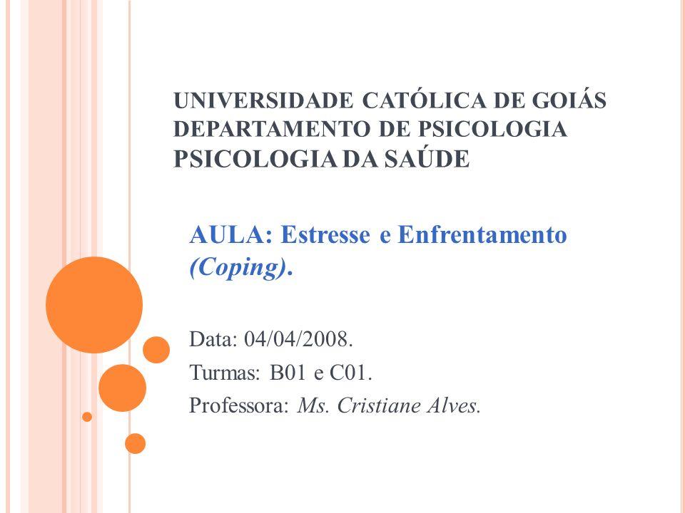 UNIVERSIDADE CATÓLICA DE GOIÁS DEPARTAMENTO DE PSICOLOGIA PSICOLOGIA DA SAÚDE AULA: Estresse e Enfrentamento (Coping). Data: 04/04/2008. Turmas: B01 e