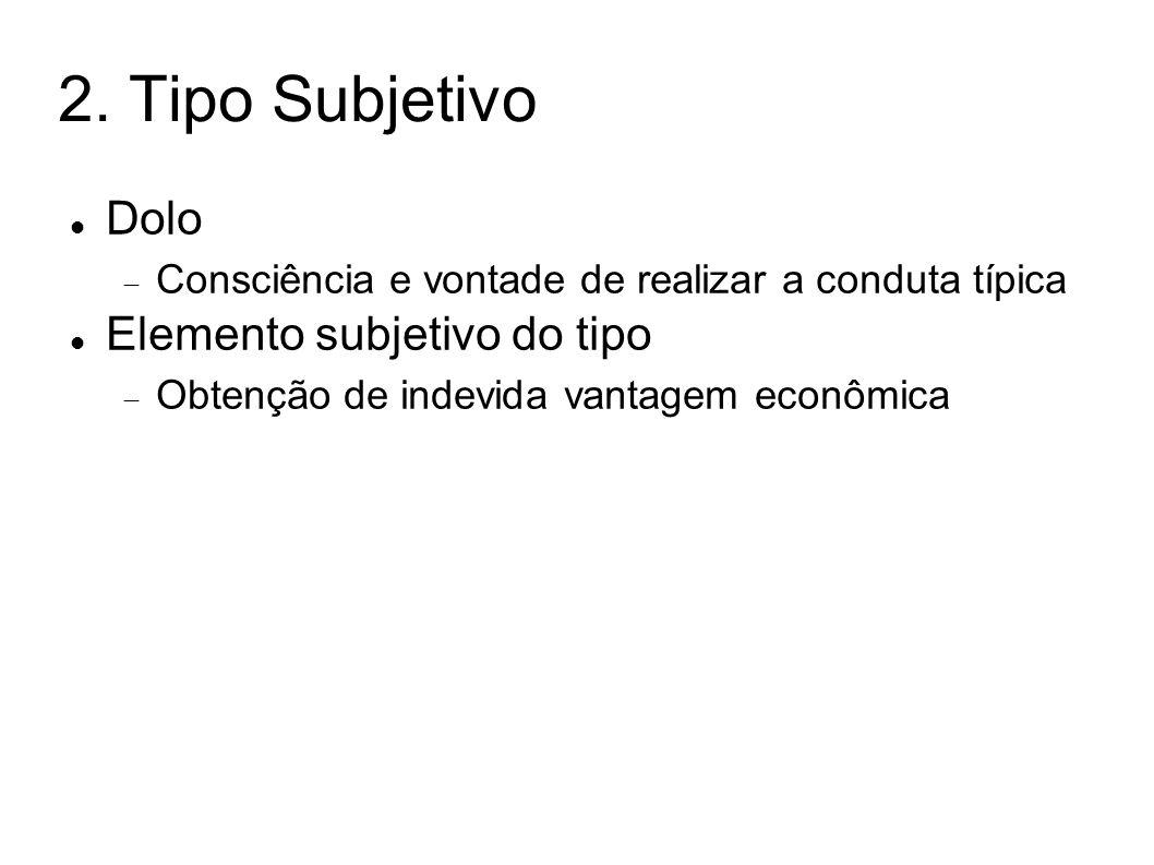 2. Tipo Subjetivo Dolo Consciência e vontade de realizar a conduta típica Elemento subjetivo do tipo Obtenção de indevida vantagem econômica