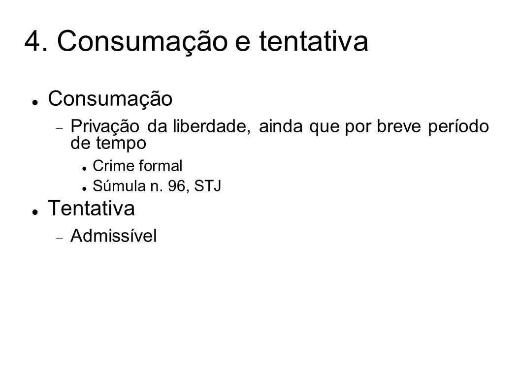 4. Consumação e tentativa Consumação Privação da liberdade, ainda que por breve período de tempo Crime formal Súmula n. 96, STJ Tentativa Admissível