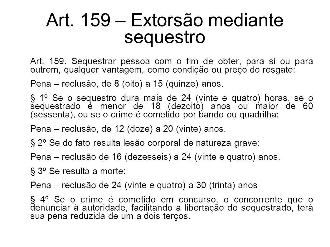 Art. 159 – Extorsão mediante sequestro Art. 159. Sequestrar pessoa com o fim de obter, para si ou para outrem, qualquer vantagem, como condição ou pre