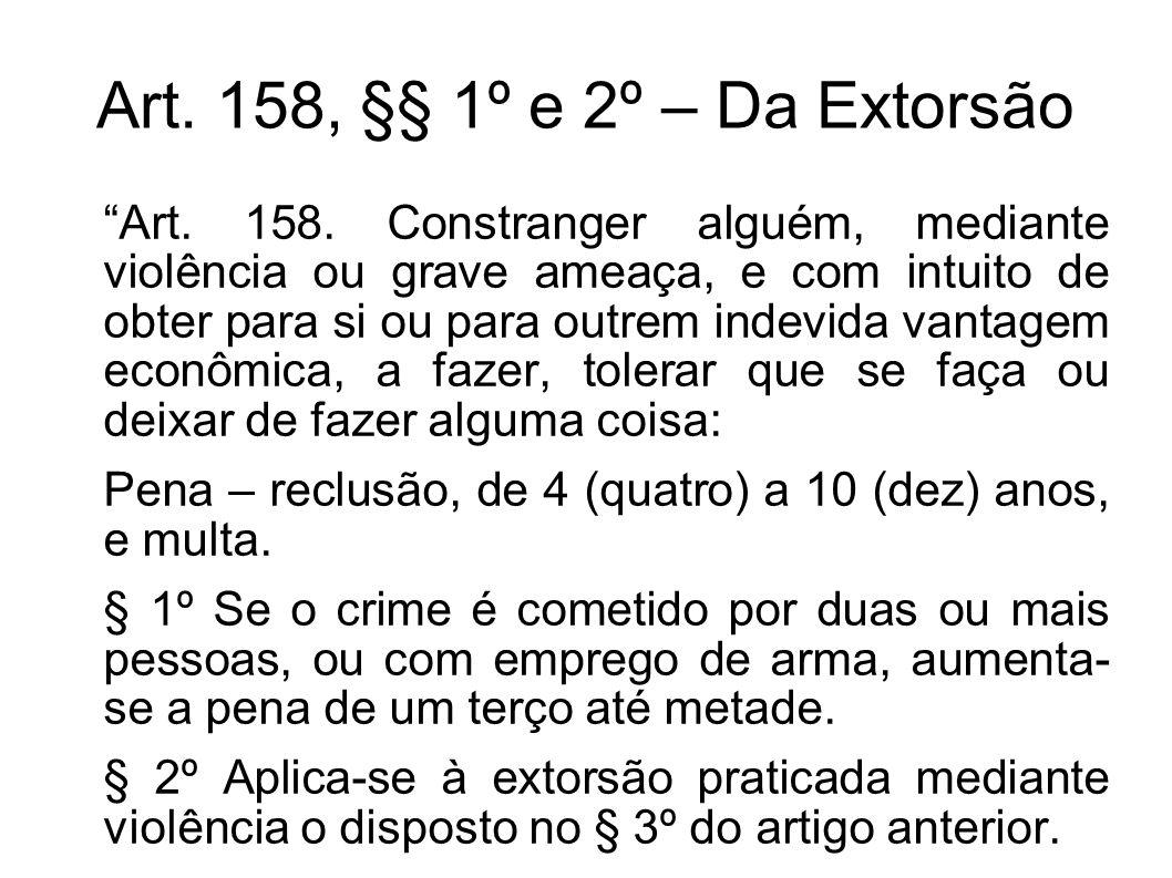 Art. 158, §§ 1º e 2º – Da Extorsão Art. 158. Constranger alguém, mediante violência ou grave ameaça, e com intuito de obter para si ou para outrem ind