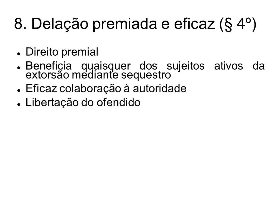 8. Delação premiada e eficaz (§ 4º) Direito premial Beneficia quaisquer dos sujeitos ativos da extorsão mediante sequestro Eficaz colaboração à autori