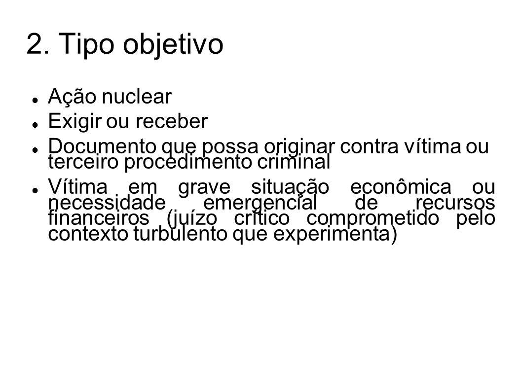2. Tipo objetivo Ação nuclear Exigir ou receber Documento que possa originar contra vítima ou terceiro procedimento criminal Vítima em grave situação
