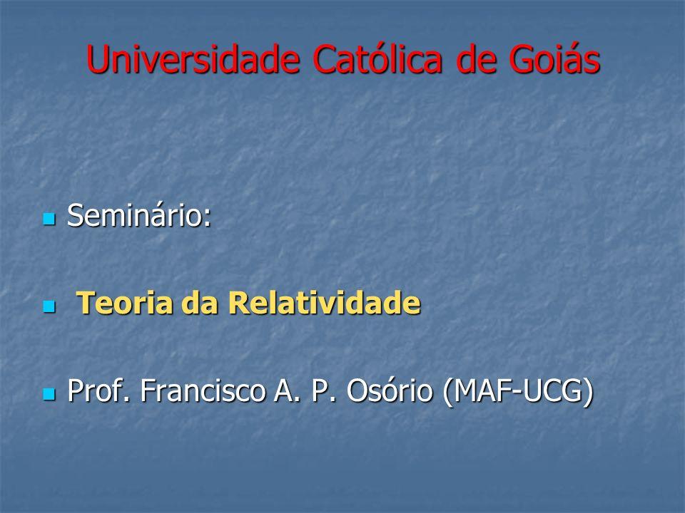 Universidade Católica de Goiás Seminário: Seminário: Teoria da Relatividade Teoria da Relatividade Prof. Francisco A. P. Osório (MAF-UCG) Prof. Franci