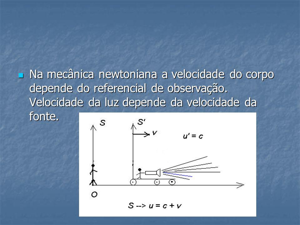 Na mecânica newtoniana a velocidade do corpo depende do referencial de observação. Velocidade da luz depende da velocidade da fonte. Na mecânica newto