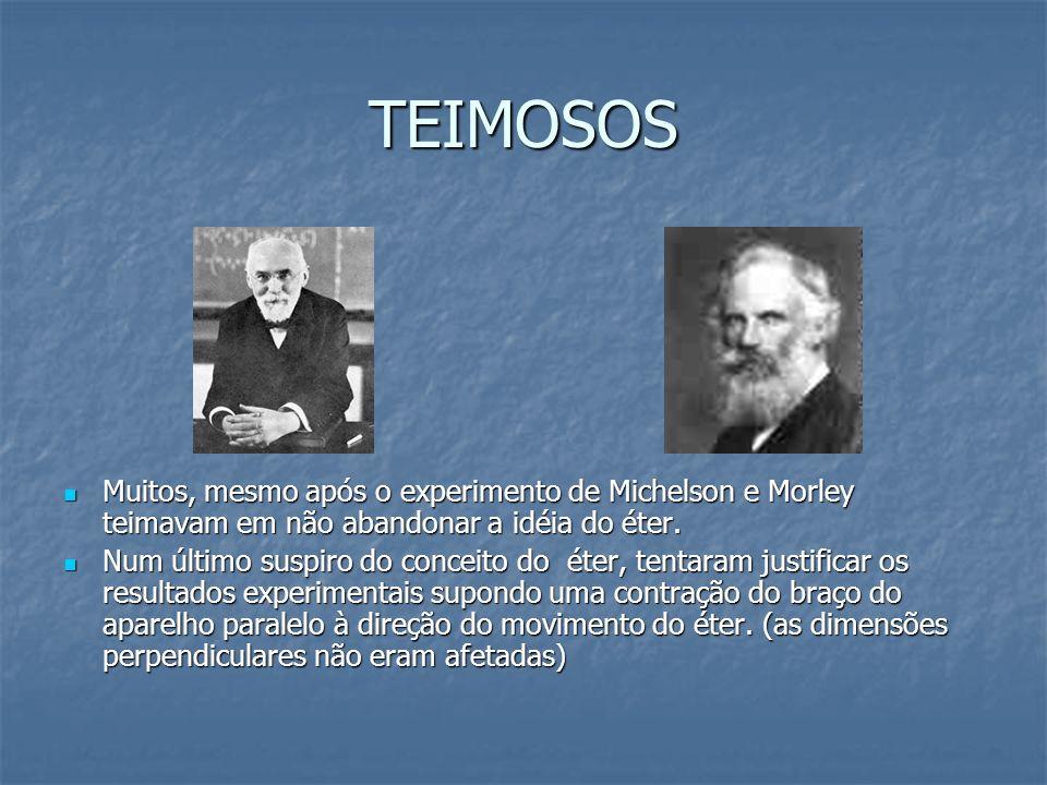 TEIMOSOS Muitos, mesmo após o experimento de Michelson e Morley teimavam em não abandonar a idéia do éter. Muitos, mesmo após o experimento de Michels