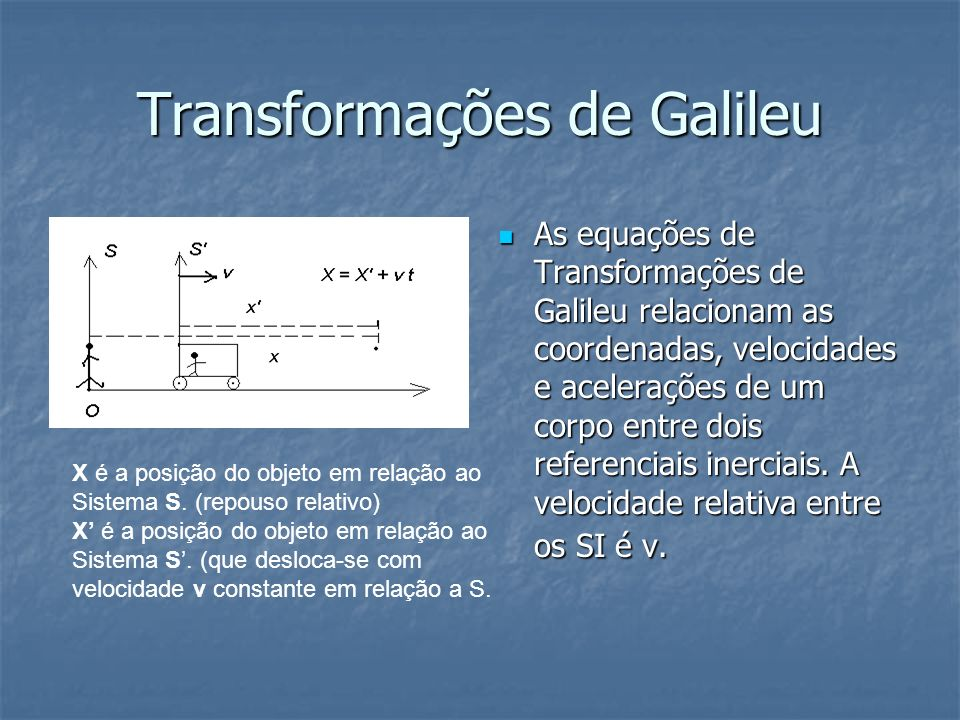 Transformações de Galileu As equações de Transformações de Galileu relacionam as coordenadas, velocidades e acelerações de um corpo entre dois referen