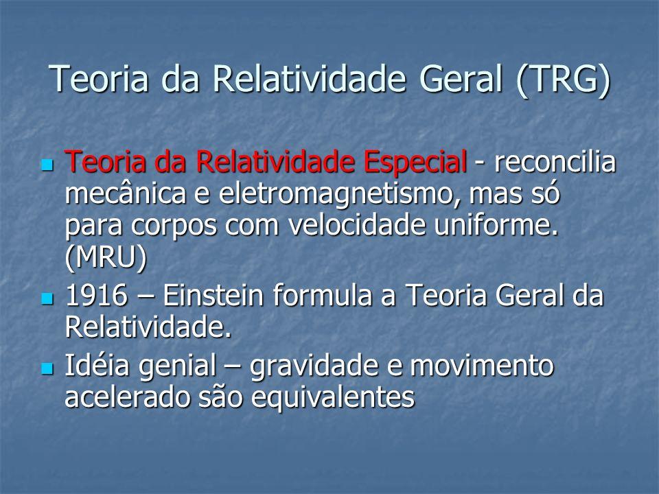 Teoria da Relatividade Geral (TRG) Teoria da Relatividade Especial - reconcilia mecânica e eletromagnetismo, mas só para corpos com velocidade uniform