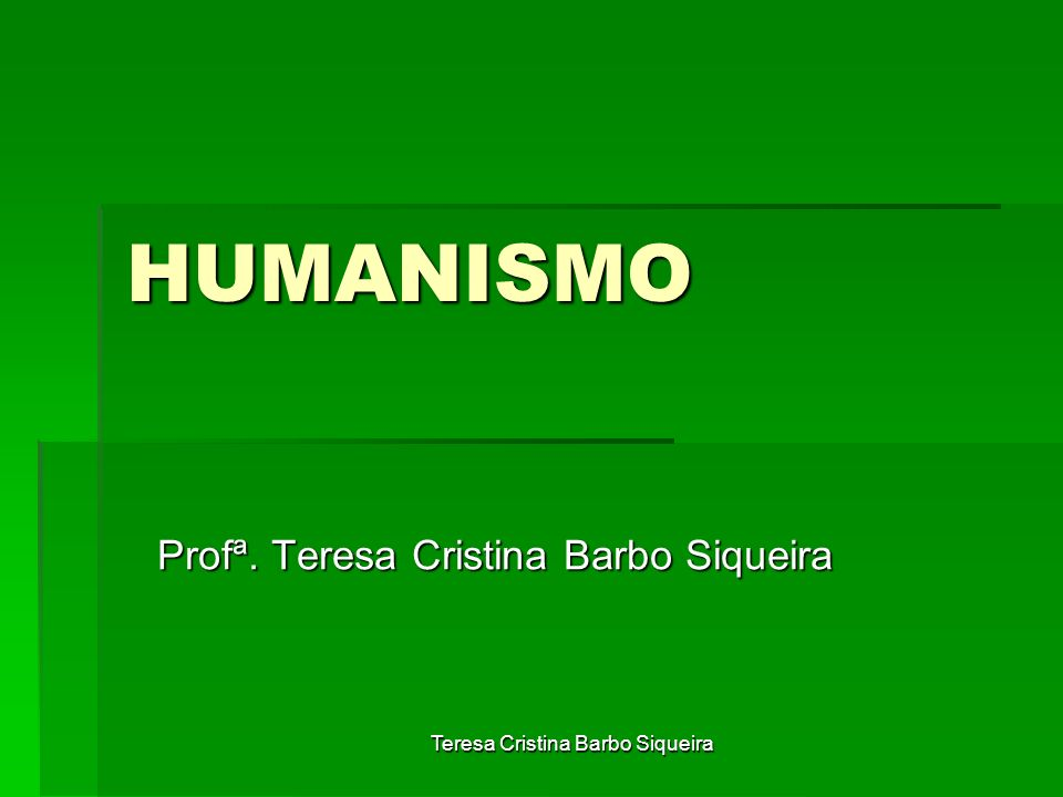 Teresa Cristina Barbo Siqueira HUMANISMO Profª. Teresa Cristina Barbo Siqueira
