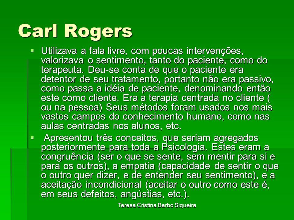 Teresa Cristina Barbo Siqueira Carl Rogers Utilizava a fala livre, com poucas intervenções, valorizava o sentimento, tanto do paciente, como do terape