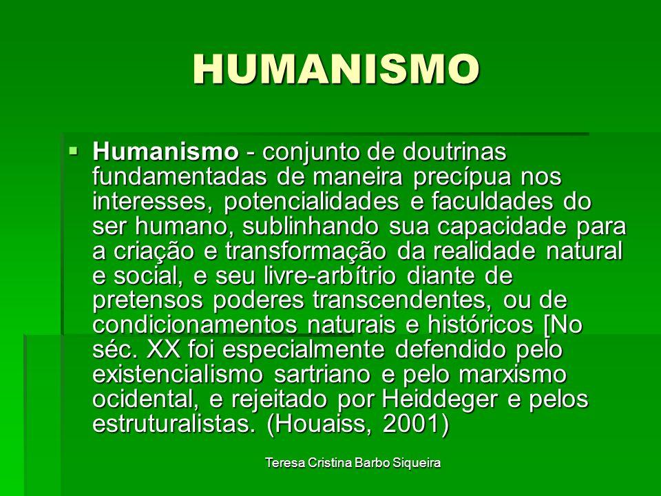 Teresa Cristina Barbo Siqueira HUMANISMO Humanismo - conjunto de doutrinas fundamentadas de maneira precípua nos interesses, potencialidades e faculda