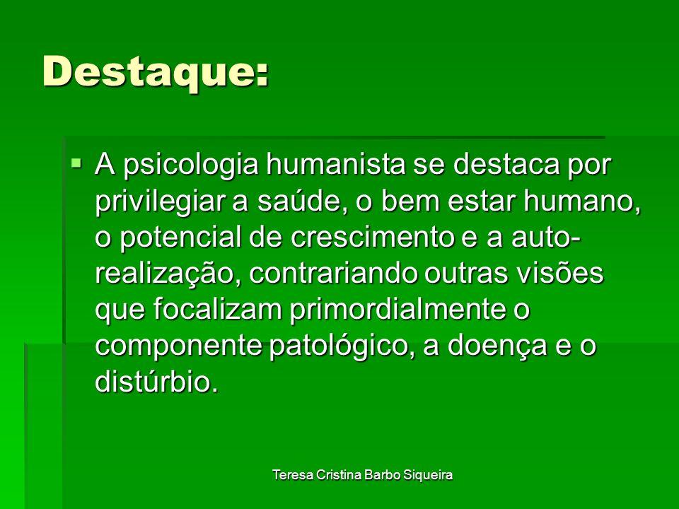 Teresa Cristina Barbo Siqueira Destaque: A psicologia humanista se destaca por privilegiar a saúde, o bem estar humano, o potencial de crescimento e a