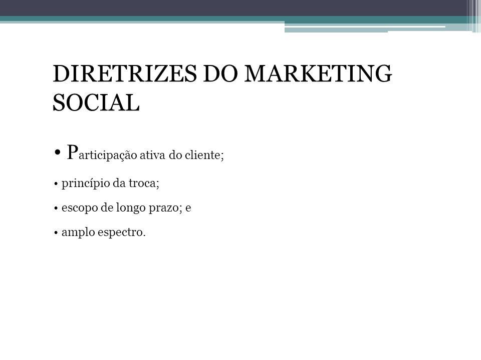 DIRETRIZES DO MARKETING SOCIAL P articipação ativa do cliente; princípio da troca; escopo de longo prazo; e amplo espectro.