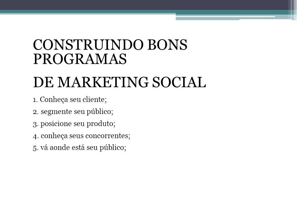 CONSTRUINDO BONS PROGRAMAS DE MARKETING SOCIAL 1. Conheça seu cliente; 2. segmente seu público; 3. posicione seu produto; 4. conheça seus concorrentes