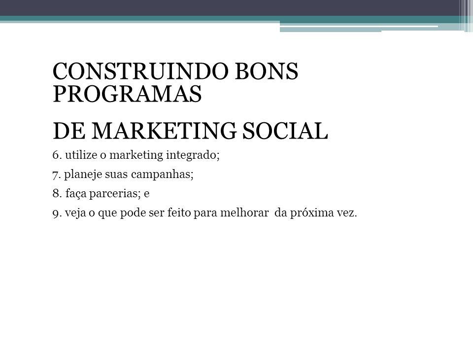 CONSTRUINDO BONS PROGRAMAS DE MARKETING SOCIAL 6. utilize o marketing integrado; 7. planeje suas campanhas; 8. faça parcerias; e 9. veja o que pode se