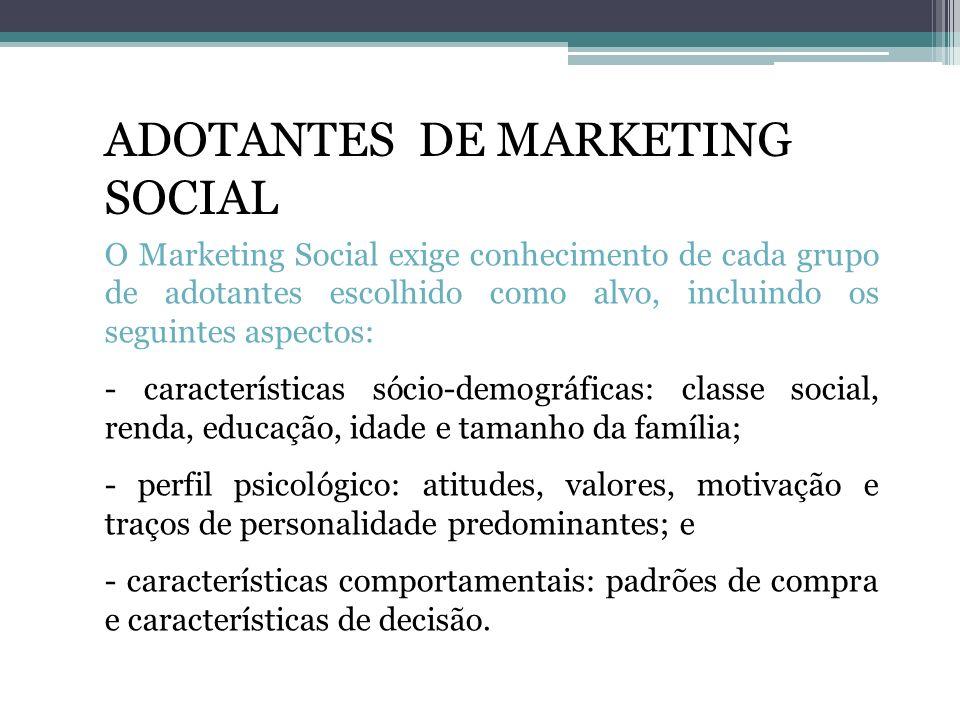 ADOTANTES DE MARKETING SOCIAL O Marketing Social exige conhecimento de cada grupo de adotantes escolhido como alvo, incluindo os seguintes aspectos: -